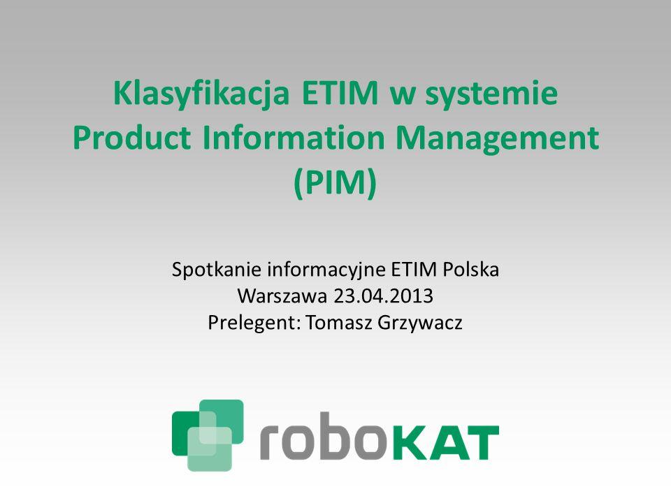 Klasyfikacja ETIM w systemie Product Information Management (PIM) Spotkanie informacyjne ETIM Polska Warszawa 23.04.2013 Prelegent: Tomasz Grzywacz