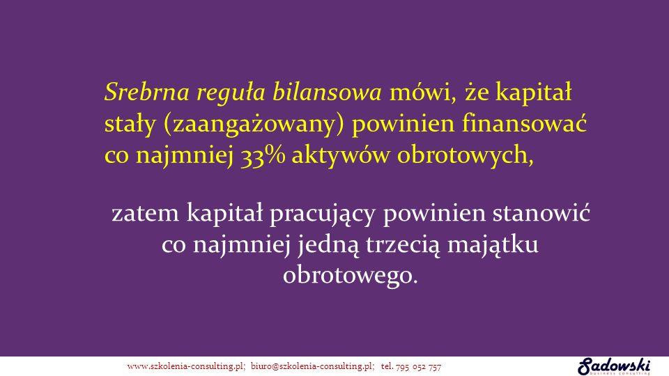 Srebrna reguła bilansowa mówi, że kapitał stały (zaangażowany) powinien finansować co najmniej 33% aktywów obrotowych, zatem kapitał pracujący powinie