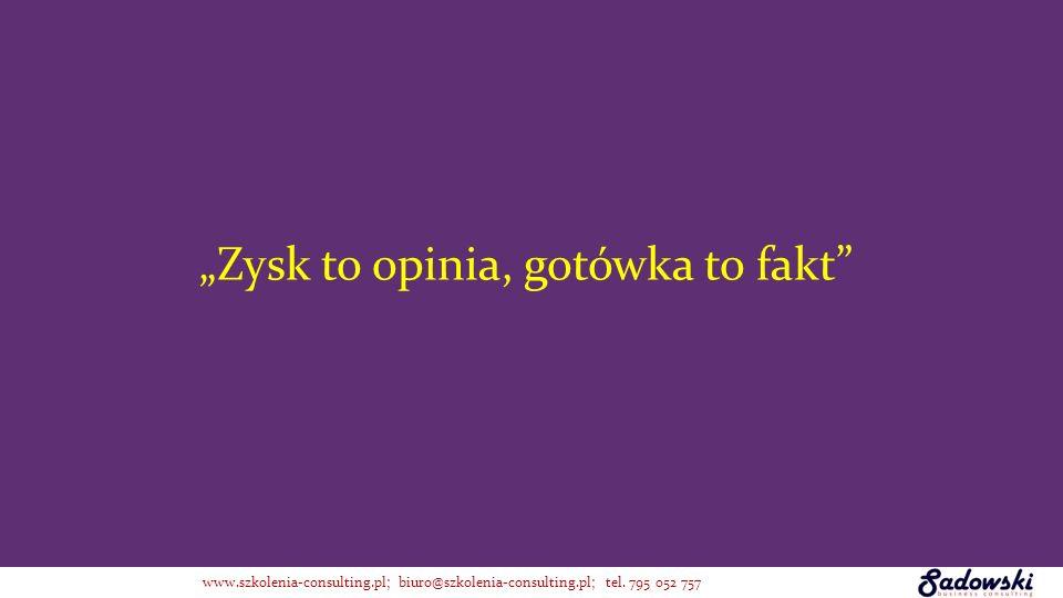 Zysk to opinia, gotówka to fakt www.szkolenia-consulting.pl; biuro@szkolenia-consulting.pl; tel. 795 052 757