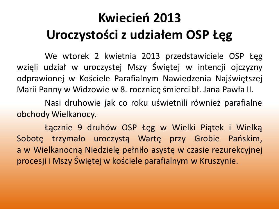 Kwiecień 2013 Uroczystości z udziałem OSP Łęg We wtorek 2 kwietnia 2013 przedstawiciele OSP Łęg wzięli udział w uroczystej Mszy Świętej w intencji ojczyzny odprawionej w Kościele Parafialnym Nawiedzenia Najświętszej Marii Panny w Widzowie w 8.