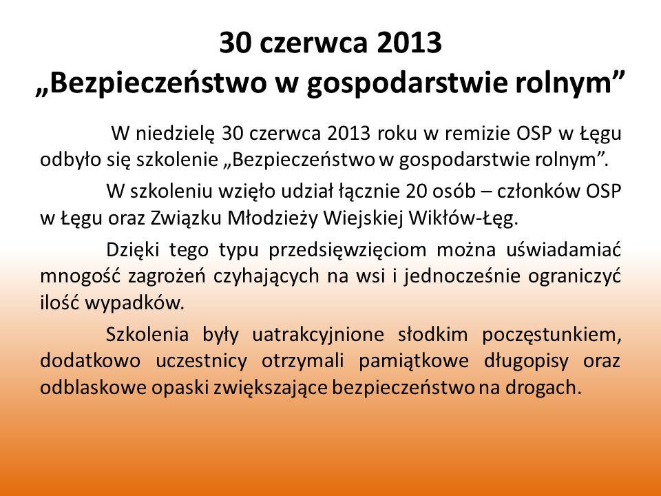 30 czerwca 2013 Bezpieczeństwo w gospodarstwie rolnym W niedzielę 30 czerwca 2013 roku w remizie OSP w Łęgu odbyło się szkolenie Bezpieczeństwo w gospodarstwie rolnym.