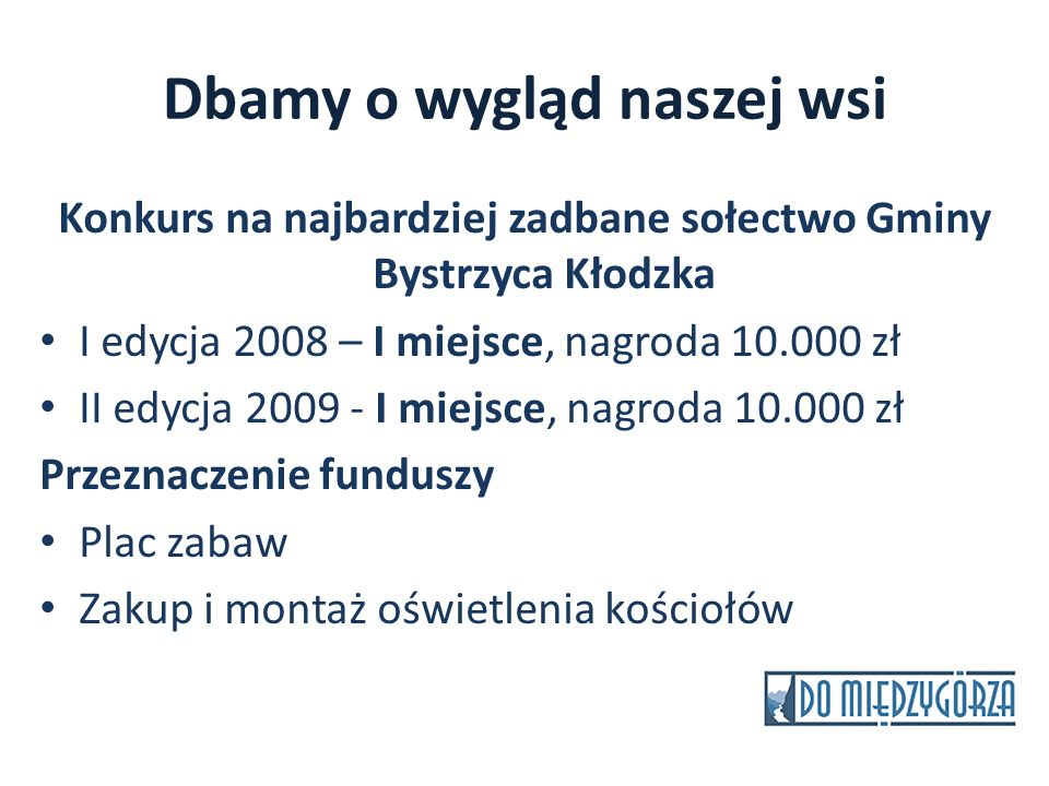 Dbamy o wygląd naszej wsi Konkurs na najbardziej zadbane sołectwo Gminy Bystrzyca Kłodzka I edycja 2008 – I miejsce, nagroda 10.000 zł II edycja 2009