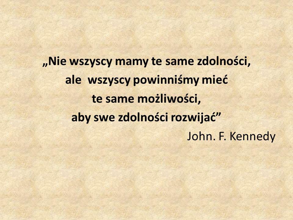 Nie wszyscy mamy te same zdolności, ale wszyscy powinniśmy mieć te same możliwości, aby swe zdolności rozwijać John. F. Kennedy