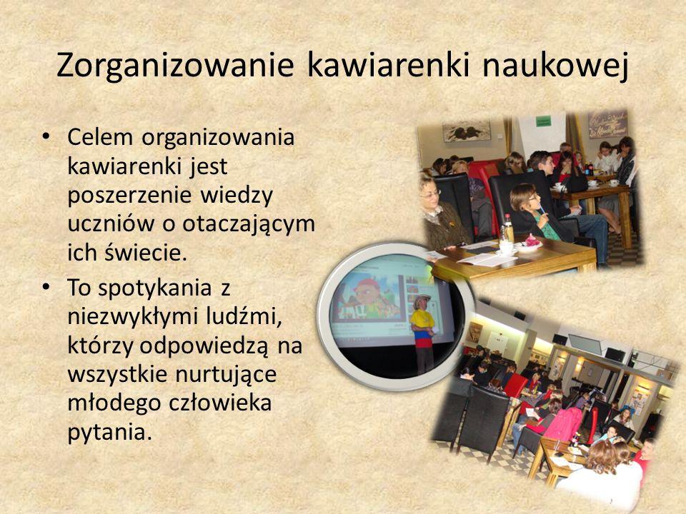 Zorganizowanie kawiarenki naukowej Celem organizowania kawiarenki jest poszerzenie wiedzy uczniów o otaczającym ich świecie.