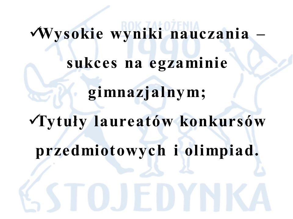 Wysokie wyniki nauczania – sukces na egzaminie gimnazjalnym; Tytuły laureatów konkursów przedmiotowych i olimpiad.