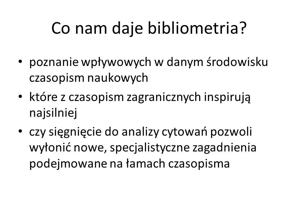 Co nam daje bibliometria? poznanie wpływowych w danym środowisku czasopism naukowych które z czasopism zagranicznych inspirują najsilniej czy sięgnięc