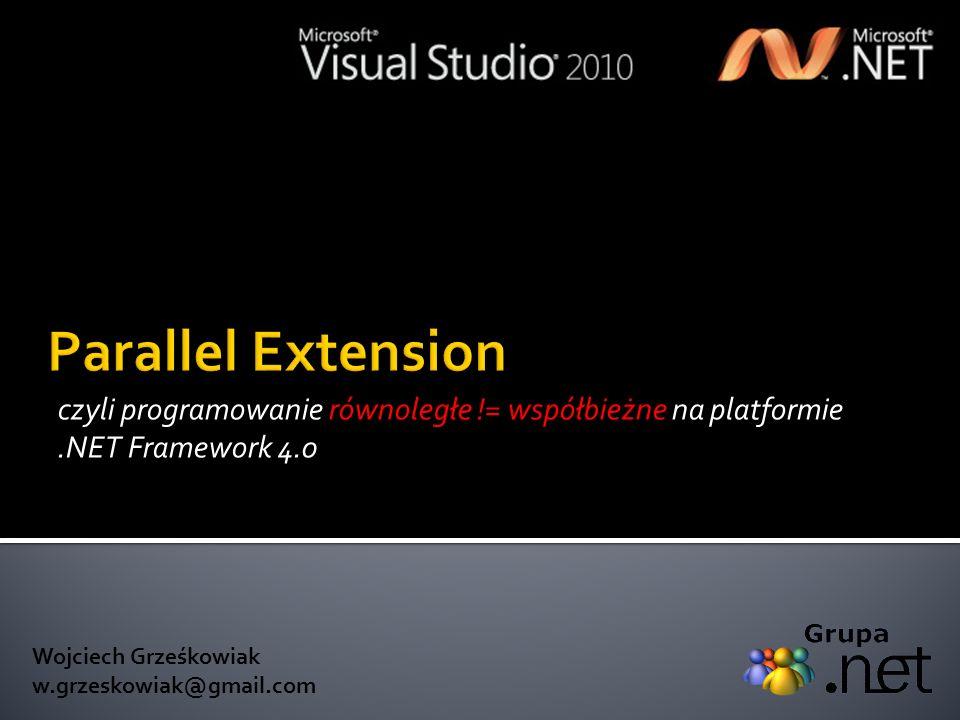 czyli programowanie równoległe != współbieżne na platformie.NET Framework 4.0 Wojciech Grześkowiak w.grzeskowiak@gmail.com