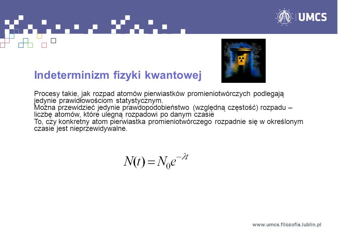 Indeterminizm fizyki kwantowej Procesy takie, jak rozpad atomów pierwiastków promieniotwórczych podlegają jedynie prawidłowościom statystycznym. Można