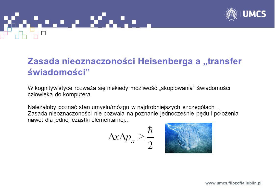 Zasada nieoznaczoności Heisenberga a transfer świadomości W kognitywistyce rozważa się niekiedy możliwość skopiowania świadomości człowieka do kompute