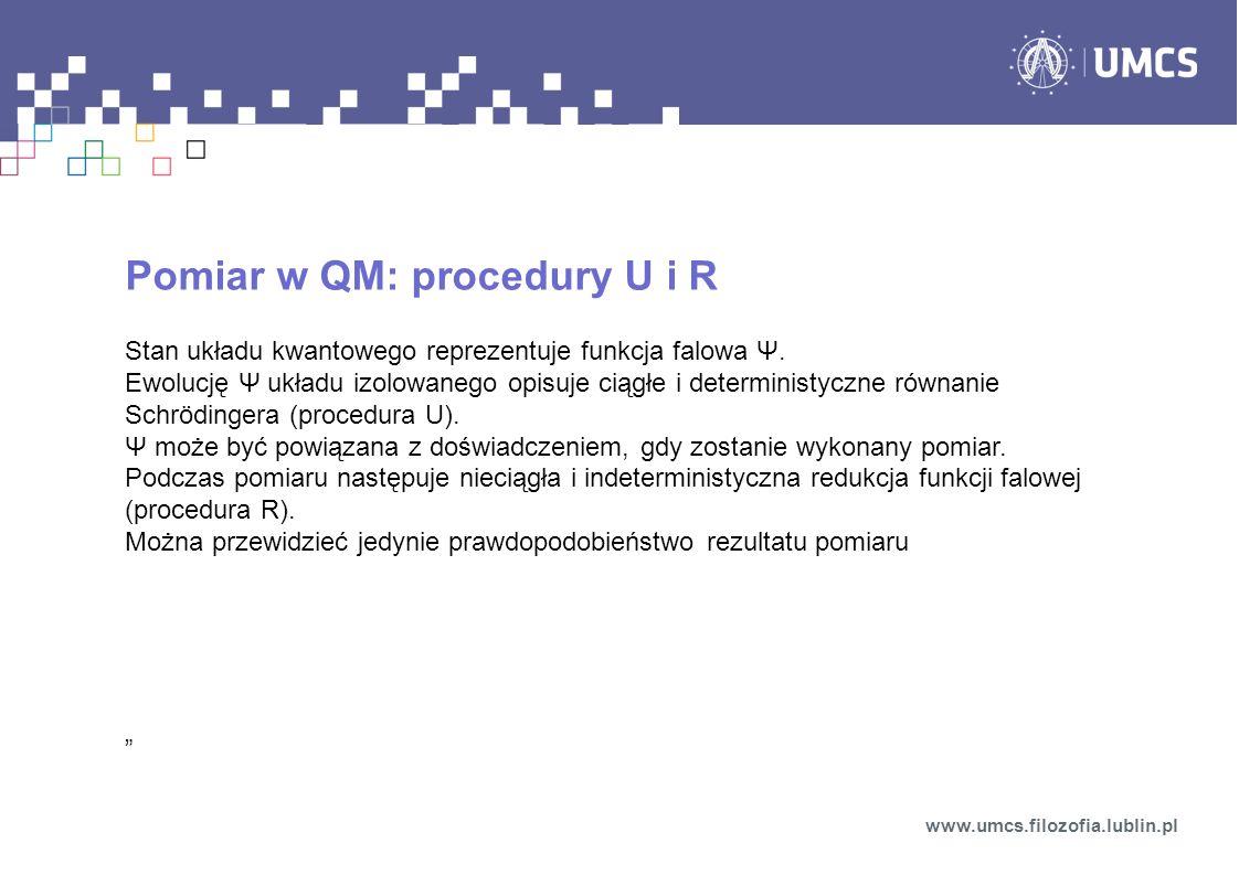 Pomiar w QM: procedury U i R Stan układu kwantowego reprezentuje funkcja falowa Ψ. Ewolucję Ψ układu izolowanego opisuje ciągłe i deterministyczne rów