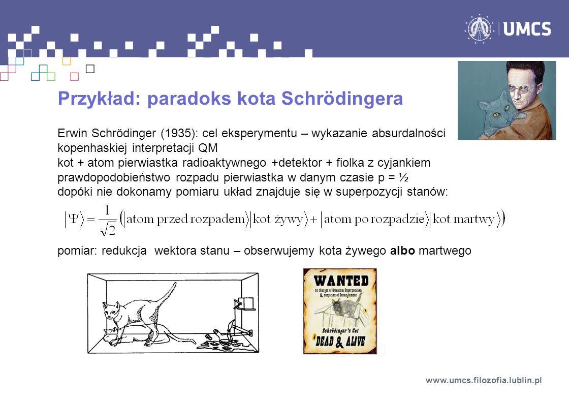 Przykład: paradoks kota Schrödingera Erwin Schrödinger (1935): cel eksperymentu – wykazanie absurdalności kopenhaskiej interpretacji QM kot + atom pie