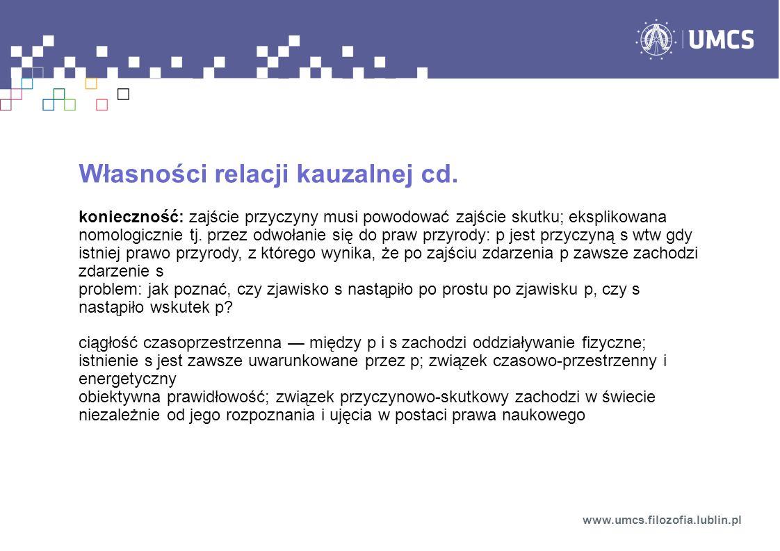 Własności relacji kauzalnej cd. konieczność: zajście przyczyny musi powodować zajście skutku; eksplikowana nomologicznie tj. przez odwołanie się do pr