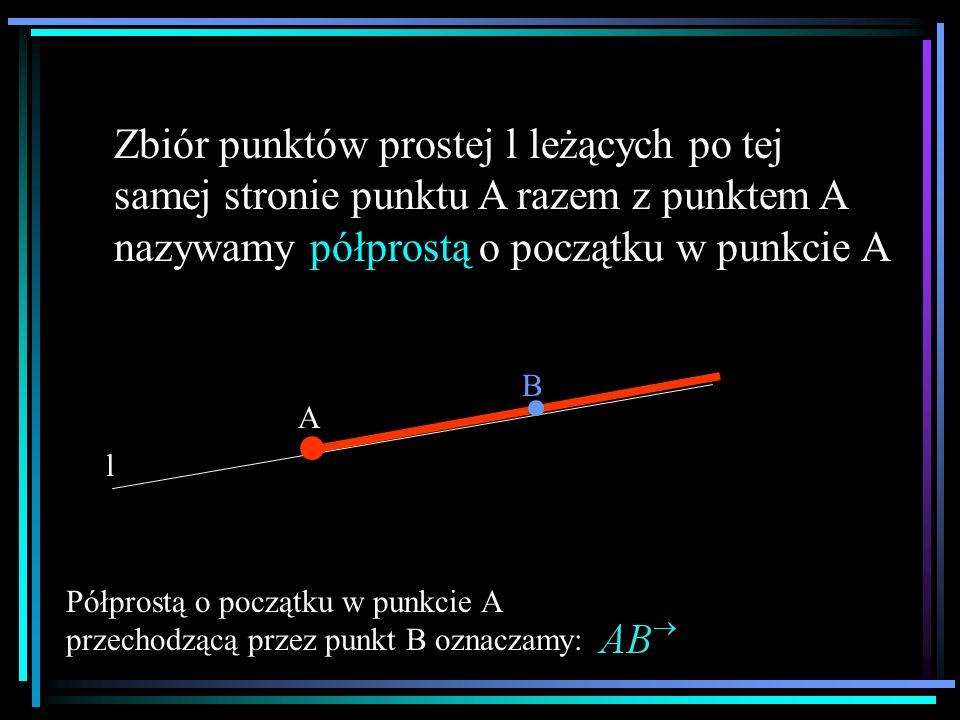 Zbiór punktów prostej l leżących po tej samej stronie punktu A razem z punktem A nazywamy półprostą o początku w punkcie A l A. B Półprostą o początku