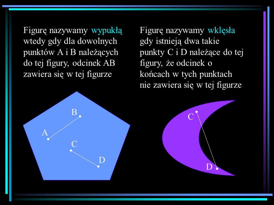 Figurę nazywamy wypukłą wtedy gdy dla dowolnych punktów A i B należących do tej figury, odcinek AB zawiera się w tej figurze A B C D Figurę nazywamy w