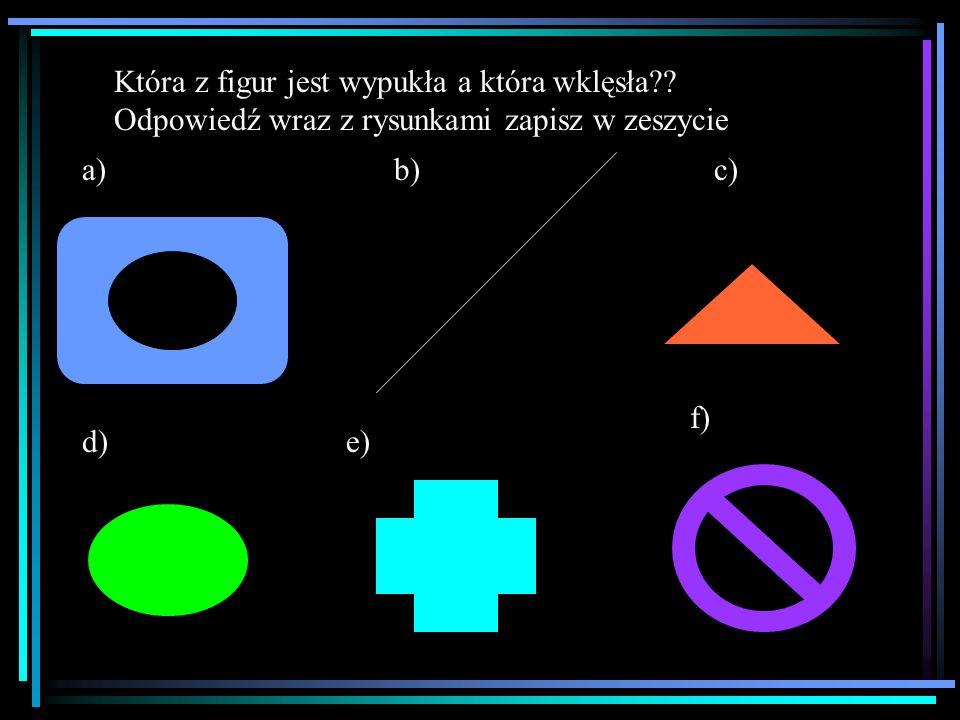 a)b)c) d)e) f) Która z figur jest wypukła a która wklęsła?? Odpowiedź wraz z rysunkami zapisz w zeszycie
