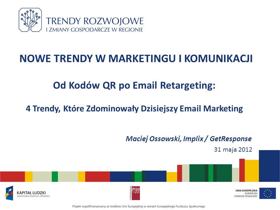 NOWE TRENDY W MARKETINGU I KOMUNIKACJI Od Kodów QR po Email Retargeting: 4 Trendy, Które Zdominowały Dzisiejszy Email Marketing Maciej Ossowski, Implix / GetResponse 31 maja 2012