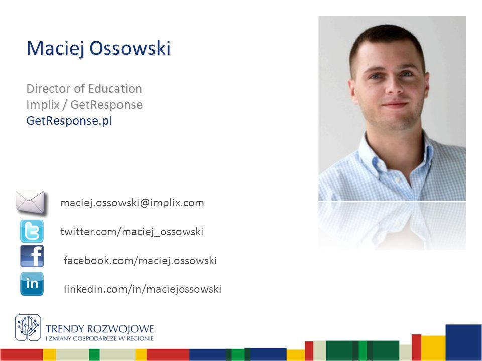 Maciej Ossowski Director of Education Implix / GetResponse GetResponse.pl maciej.ossowski@implix.com twitter.com/maciej_ossowski facebook.com/maciej.ossowski linkedin.com/in/maciejossowski