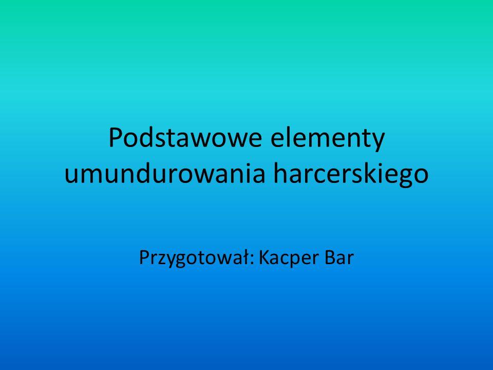 Podstawowe elementy umundurowania harcerskiego Przygotował: Kacper Bar