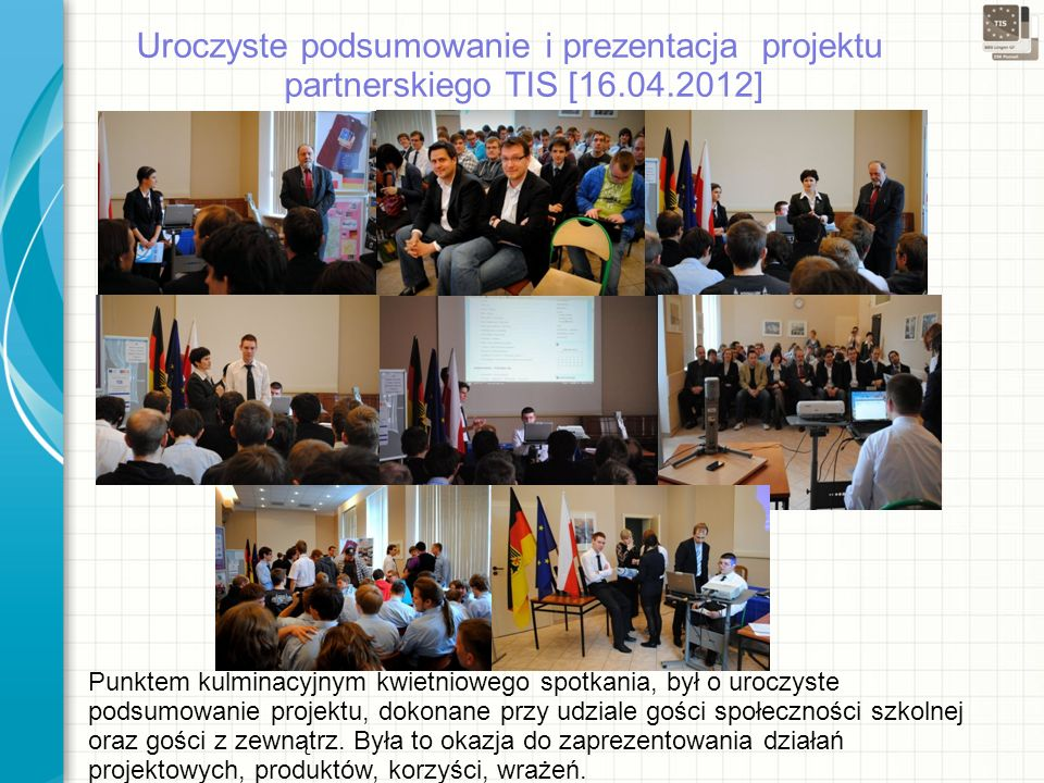 Uroczyste podsumowanie i prezentacja projektu partnerskiego TIS [16.04.2012] Punktem kulminacyjnym kwietniowego spotkania, był o uroczyste podsumowanie projektu, dokonane przy udziale gości społeczności szkolnej oraz gości z zewnątrz.