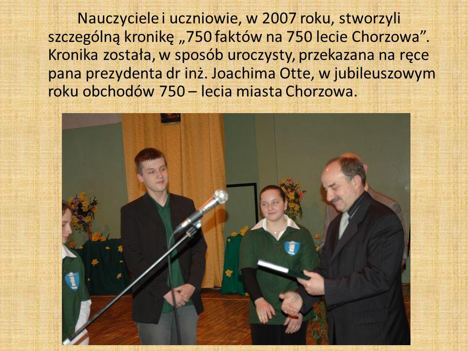 Nauczyciele i uczniowie, w 2007 roku, stworzyli szczególną kronikę 750 faktów na 750 lecie Chorzowa. Kronika została, w sposób uroczysty, przekazana n