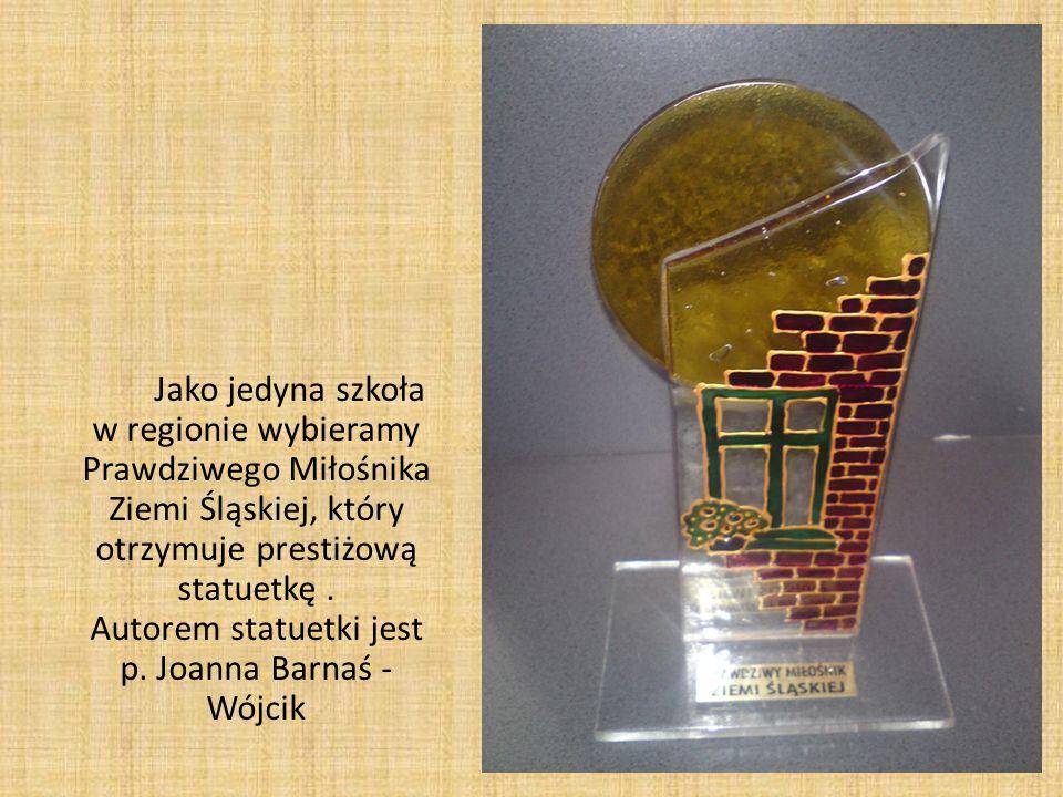Jako jedyna szkoła w regionie wybieramy Prawdziwego Miłośnika Ziemi Śląskiej, który otrzymuje prestiżową statuetkę. Autorem statuetki jest p. Joanna B
