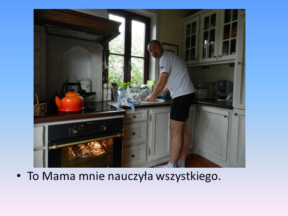 To Mama mnie nauczyła wszystkiego.