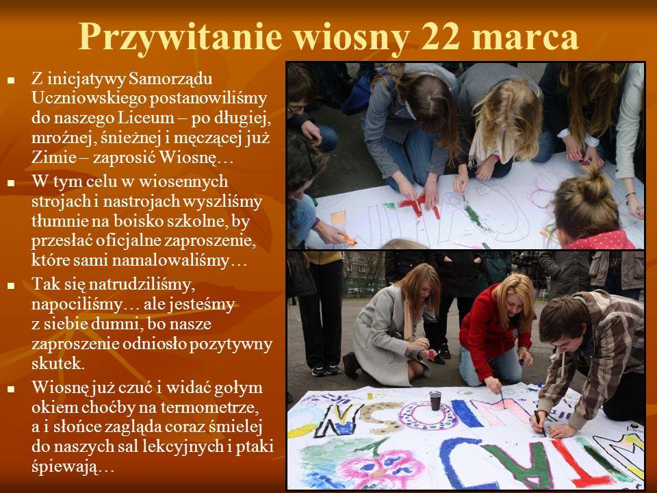 Przywitanie wiosny 22 marca Z inicjatywy Samorządu Uczniowskiego postanowiliśmy do naszego Liceum – po długiej, mroźnej, śnieżnej i męczącej już Zimie