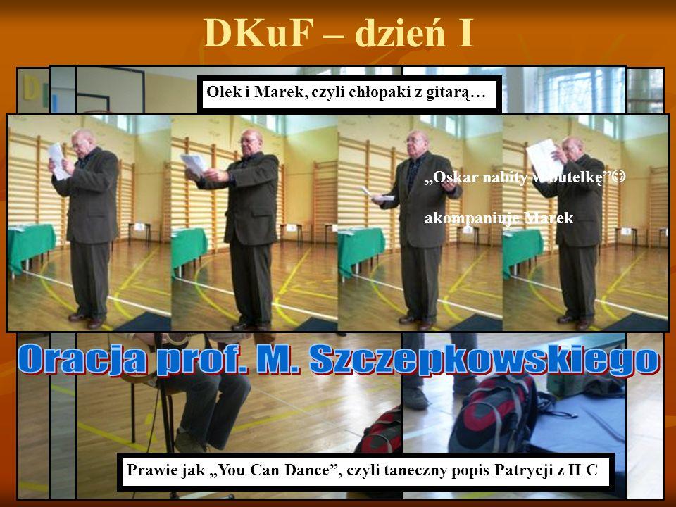 DKuF – dzień I Prawie jak You Can Dance, czyli taneczny popis Patrycji z II C Olek i Marek, czyli chłopaki z gitarą… Oskar nabity w butelkę akompaniuj