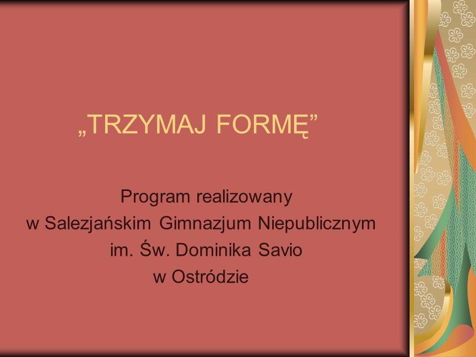 TRZYMAJ FORMĘ Program realizowany w Salezjańskim Gimnazjum Niepublicznym im.