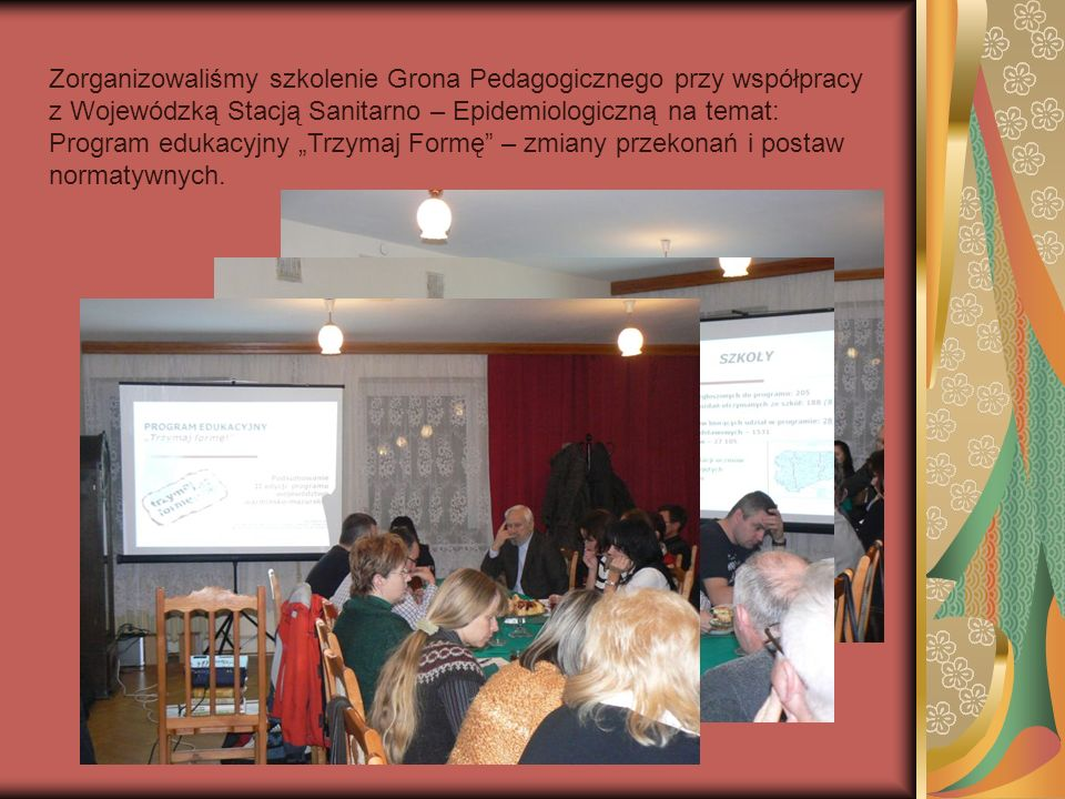 Zorganizowaliśmy szkolenie Grona Pedagogicznego przy współpracy z Wojewódzką Stacją Sanitarno – Epidemiologiczną na temat: Program edukacyjny Trzymaj Formę – zmiany przekonań i postaw normatywnych.