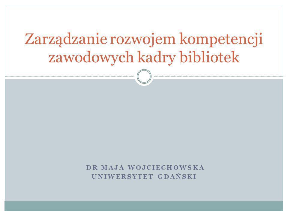 DR MAJA WOJCIECHOWSKA UNIWERSYTET GDAŃSKI Zarządzanie rozwojem kompetencji zawodowych kadry bibliotek