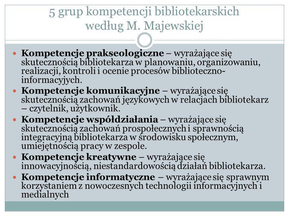 5 grup kompetencji bibliotekarskich według M. Majewskiej Kompetencje prakseologiczne – wyrażające się skutecznością bibliotekarza w planowaniu, organi