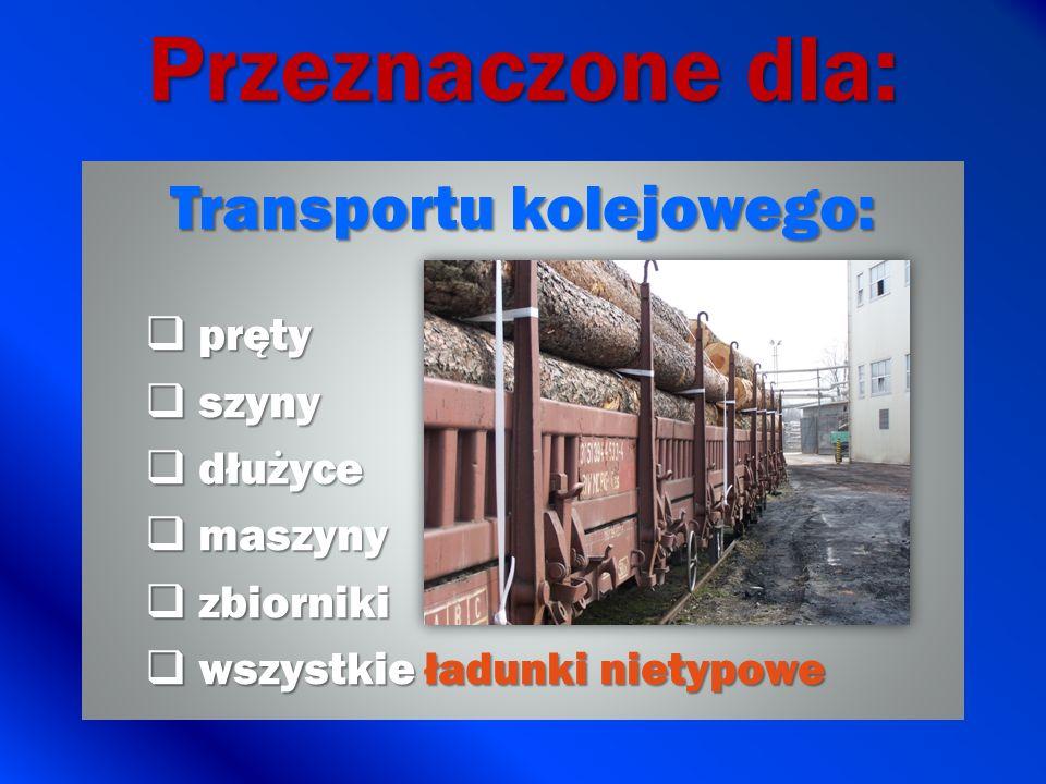 Przeznaczone dla: Transportu kolejowego: pręty pręty szyny szyny dłużyce dłużyce maszyny maszyny zbiorniki zbiorniki wszystkie ładunki nietypowe wszys