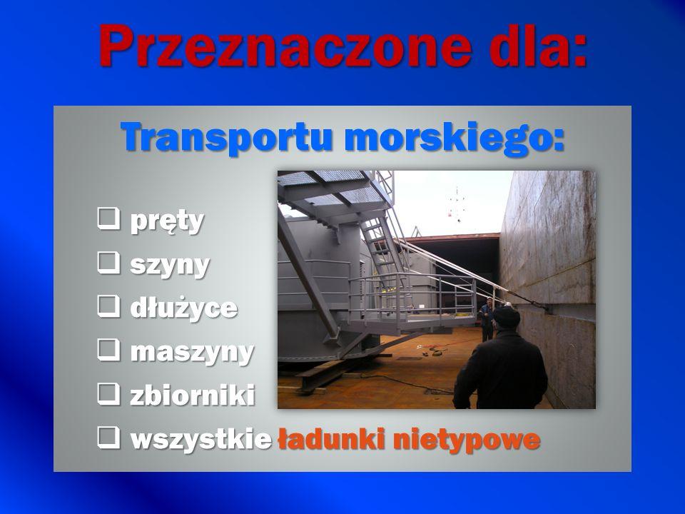Przeznaczone dla: Transportu morskiego: pręty pręty szyny szyny dłużyce dłużyce maszyny maszyny zbiorniki zbiorniki wszystkie ładunki nietypowe wszyst