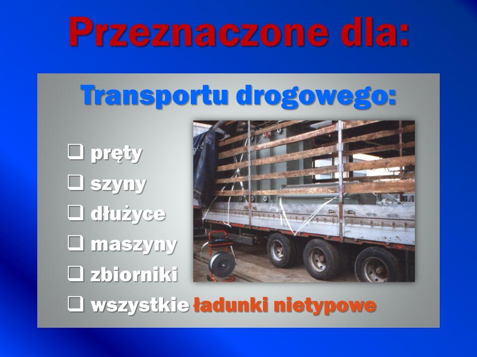 Przeznaczone dla: Transportu drogowego: pręty pręty szyny szyny dłużyce dłużyce maszyny maszyny zbiorniki zbiorniki wszystkie ładunki nietypowe wszyst