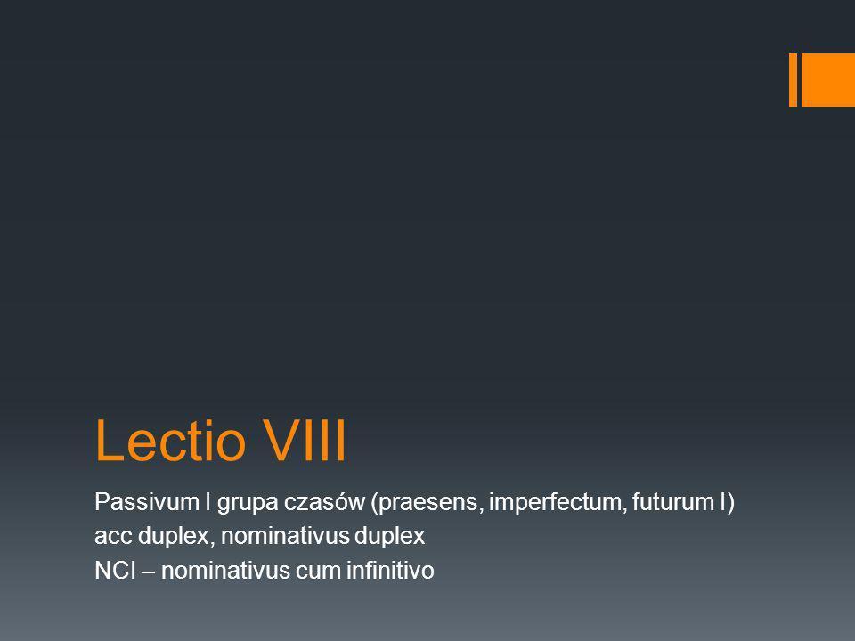 Lectio VIII Passivum I grupa czasów (praesens, imperfectum, futurum I) acc duplex, nominativus duplex NCI – nominativus cum infinitivo