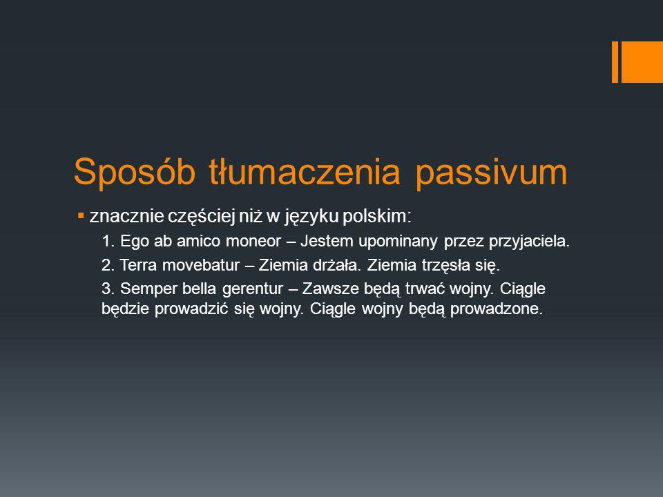 Sposób tłumaczenia passivum znacznie częściej niż w języku polskim: 1. Ego ab amico moneor – Jestem upominany przez przyjaciela. 2. Terra movebatur –