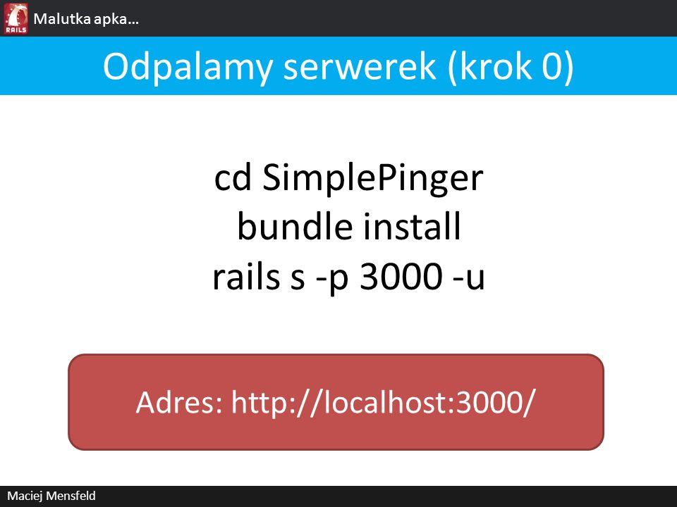 Malutka apka… Maciej Mensfeld Odpalamy serwerek (krok 0) Adres: http://localhost:3000/ cd SimplePinger bundle install rails s -p 3000 -u