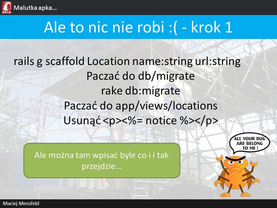 Malutka apka… Maciej Mensfeld Ale to nic nie robi :( - krok 1 rails g scaffold Location name:string url:string Paczać do db/migrate rake db:migrate Pa
