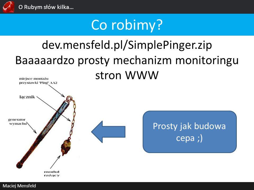 O Rubym słów kilka… Maciej Mensfeld dev.mensfeld.pl/SimplePinger.zip Baaaaardzo prosty mechanizm monitoringu stron WWW Co robimy? Prosty jak budowa ce
