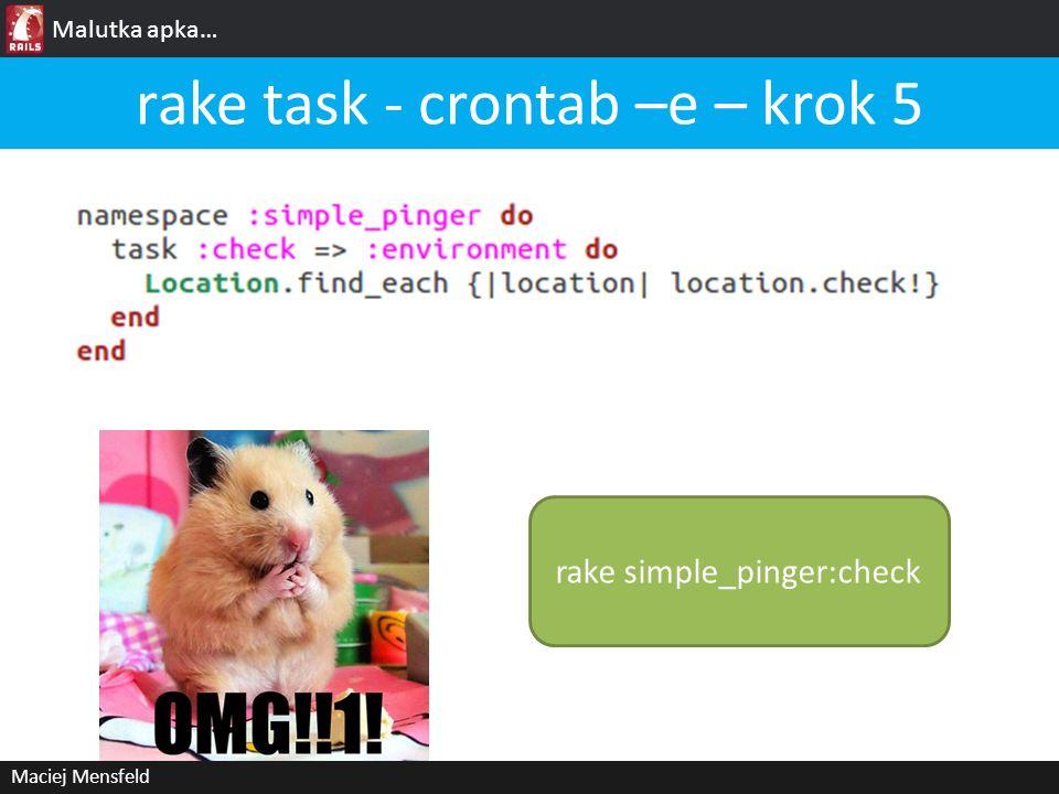 Malutka apka… Maciej Mensfeld rake task - crontab –e – krok 5 rake simple_pinger:check