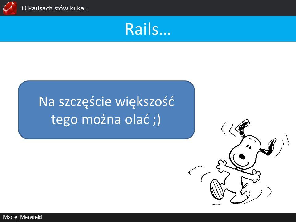 O Railsach słów kilka… Maciej Mensfeld Rails… Na szczęście większość tego można olać ;)