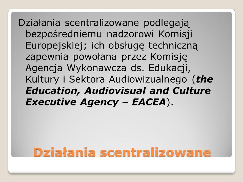 Działania scentralizowane Działania scentralizowane podlegają bezpośredniemu nadzorowi Komisji Europejskiej; ich obsługę techniczną zapewnia powołana przez Komisję Agencja Wykonawcza ds.