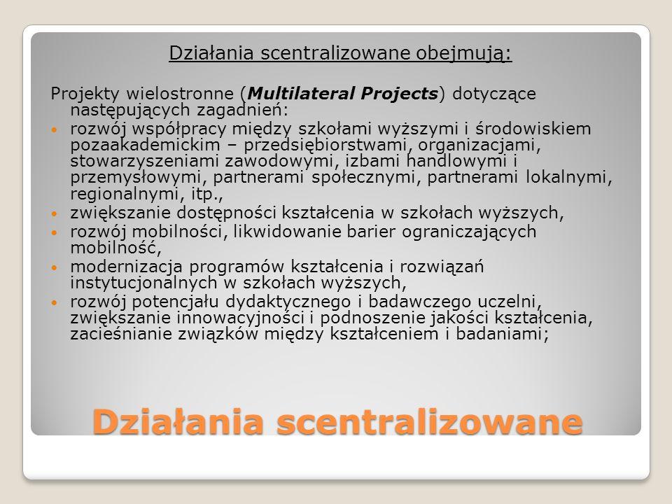 Działania scentralizowane Działania scentralizowane obejmują: Projekty wielostronne (Multilateral Projects) dotyczące następujących zagadnień: rozwój współpracy między szkołami wyższymi i środowiskiem pozaakademickim – przedsiębiorstwami, organizacjami, stowarzyszeniami zawodowymi, izbami handlowymi i przemysłowymi, partnerami społecznymi, partnerami lokalnymi, regionalnymi, itp., zwiększanie dostępności kształcenia w szkołach wyższych, rozwój mobilności, likwidowanie barier ograniczających mobilność, modernizacja programów kształcenia i rozwiązań instytucjonalnych w szkołach wyższych, rozwój potencjału dydaktycznego i badawczego uczelni, zwiększanie innowacyjności i podnoszenie jakości kształcenia, zacieśnianie związków między kształceniem i badaniami;