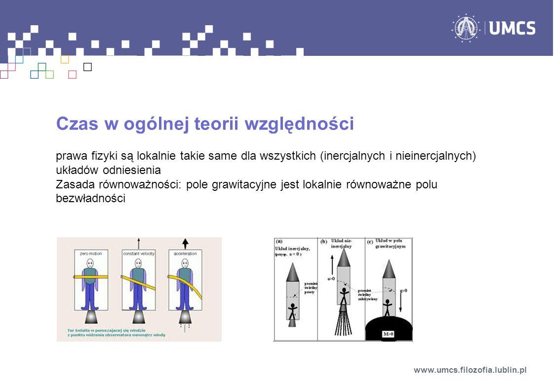 Czas w ogólnej teorii względności prawa fizyki są lokalnie takie same dla wszystkich (inercjalnych i nieinercjalnych) układów odniesienia Zasada równoważności: pole grawitacyjne jest lokalnie równoważne polu bezwładności www.umcs.filozofia.lublin.pl