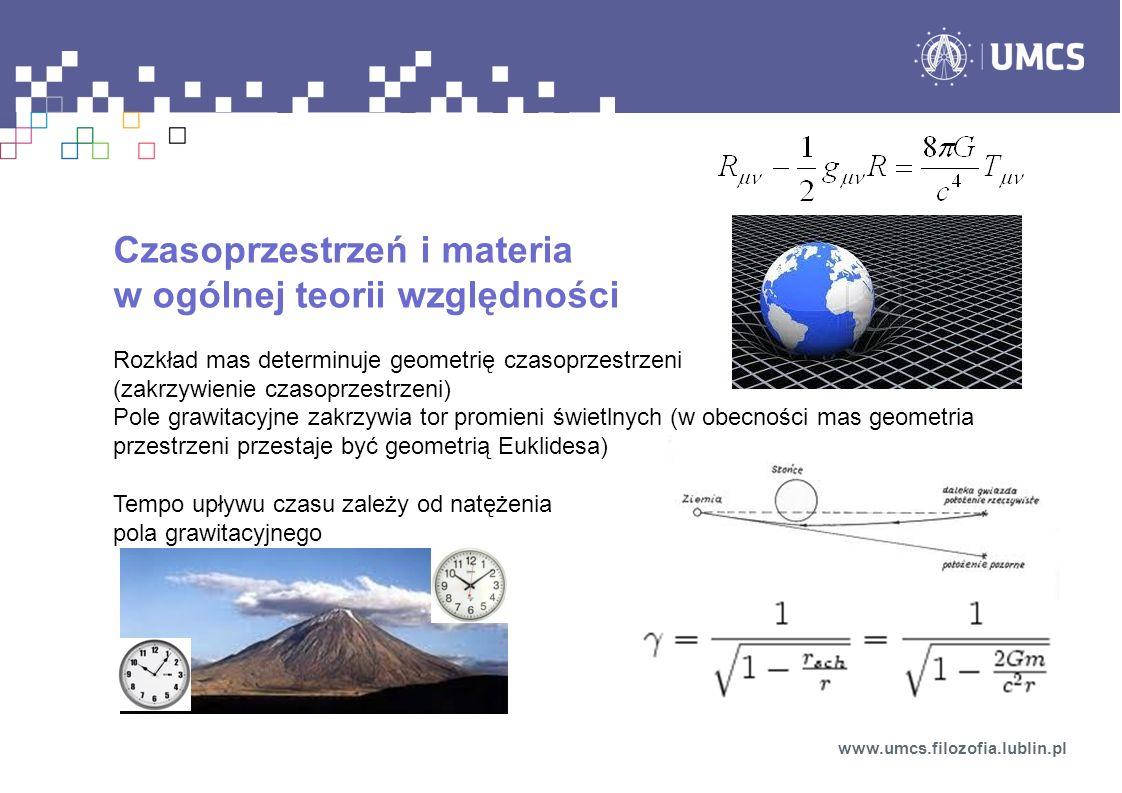 Czasoprzestrzeń i materia w ogólnej teorii względności Rozkład mas determinuje geometrię czasoprzestrzeni (zakrzywienie czasoprzestrzeni) Pole grawitacyjne zakrzywia tor promieni świetlnych (w obecności mas geometria przestrzeni przestaje być geometrią Euklidesa) Tempo upływu czasu zależy od natężenia pola grawitacyjnego www.umcs.filozofia.lublin.pl