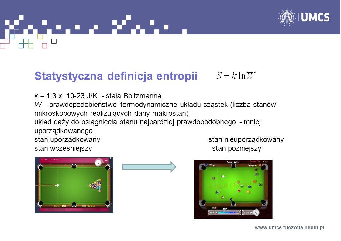 Statystyczna definicja entropii k = 1,3 x 10-23 J/K - stała Boltzmanna W – prawdopodobieństwo termodynamiczne układu cząstek (liczba stanów mikroskopowych realizujących dany makrostan) układ dąży do osiągnięcia stanu najbardziej prawdopodobnego - mniej uporządkowanego stan uporządkowany stan nieuporządkowany stan wcześniejszy stan późniejszy www.umcs.filozofia.lublin.pl