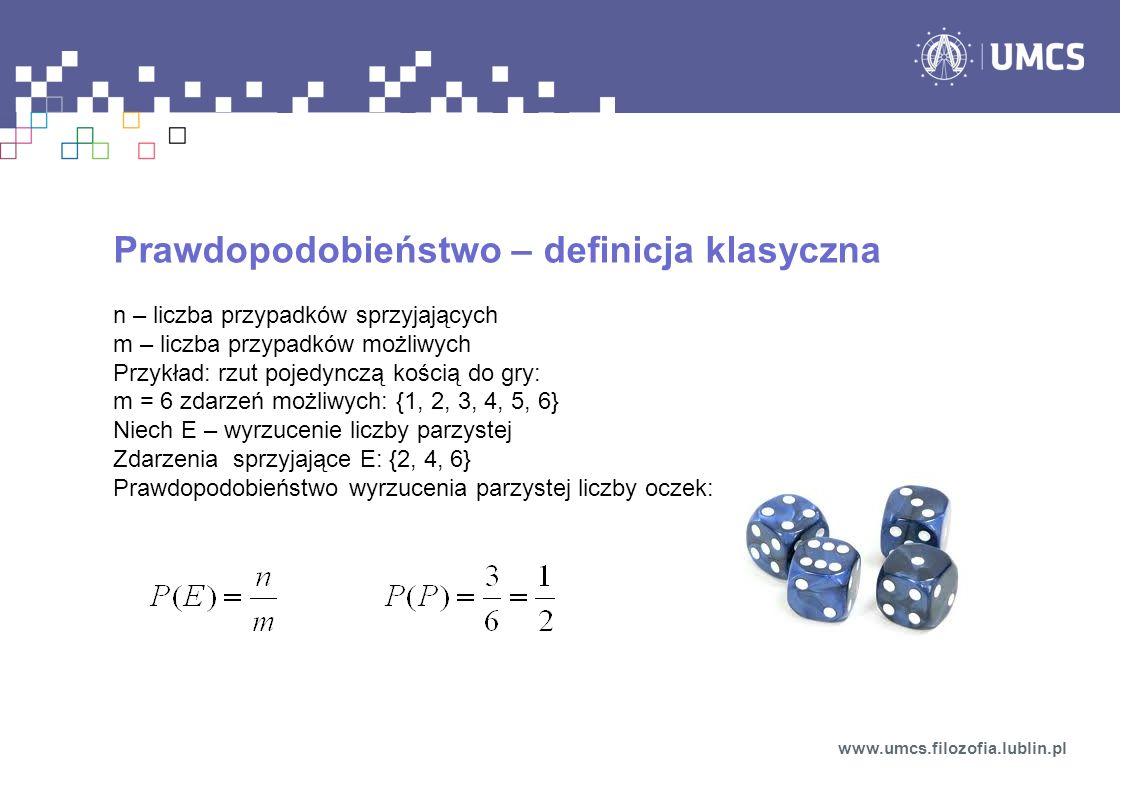Prawdopodobieństwo – definicja klasyczna n – liczba przypadków sprzyjających m – liczba przypadków możliwych Przykład: rzut pojedynczą kością do gry: m = 6 zdarzeń możliwych: {1, 2, 3, 4, 5, 6} Niech E – wyrzucenie liczby parzystej Zdarzenia sprzyjające E: {2, 4, 6} Prawdopodobieństwo wyrzucenia parzystej liczby oczek: www.umcs.filozofia.lublin.pl