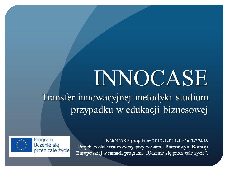 INNOCASE Transfer innowacyjnej metodyki studium przypadku w edukacji biznesowej INNOCASE projekt nr 2012-1-PL1-LEO05-27456 Projekt został zrealizowany