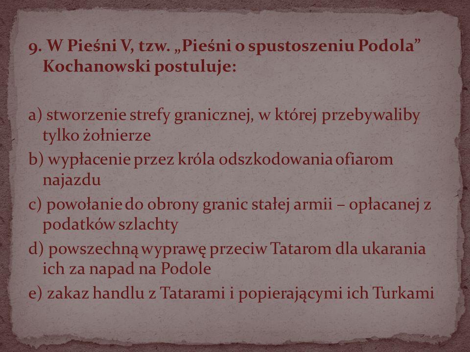 9. W Pieśni V, tzw. Pieśni o spustoszeniu Podola Kochanowski postuluje: a) stworzenie strefy granicznej, w której przebywaliby tylko żołnierze b) wypł